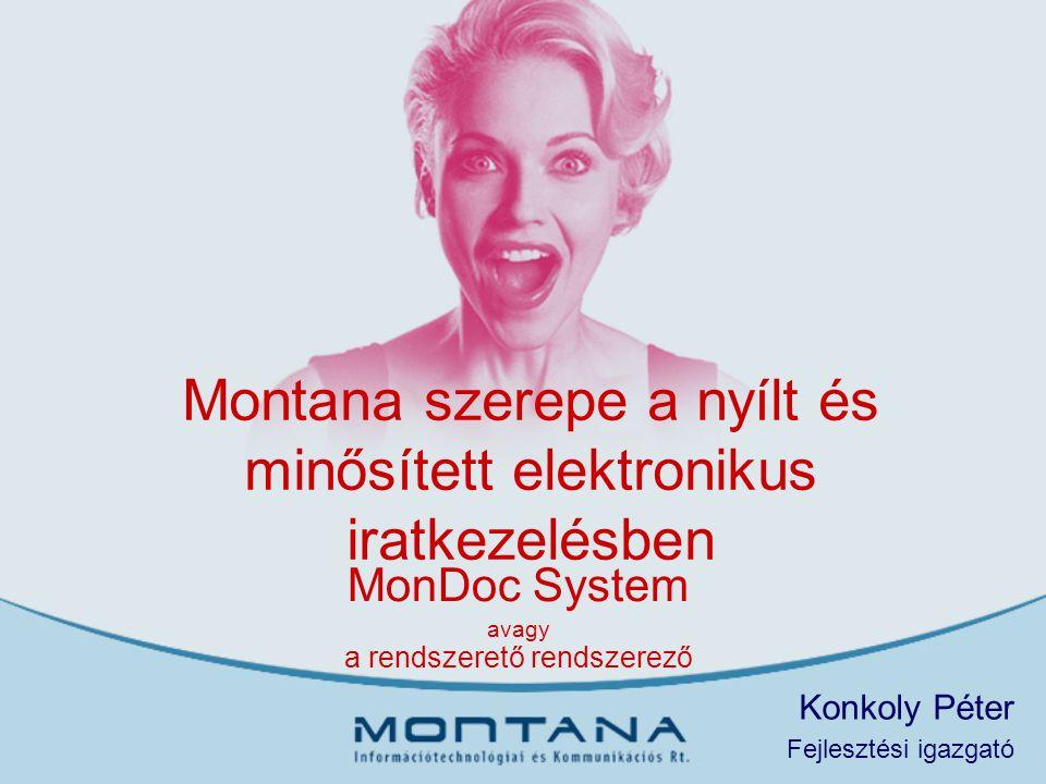 Montana szerepe a nyílt és minősített elektronikus iratkezelésben MonDoc System avagy a rendszerető rendszerező Konkoly Péter Fejlesztési igazgató