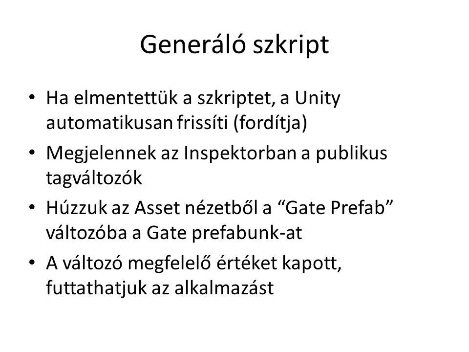 Generáló szkript Ha elmentettük a szkriptet, a Unity automatikusan frissíti (fordítja) Megjelennek az Inspektorban a publikus tagváltozók Húzzuk az Asset nézetből a Gate Prefab változóba a Gate prefabunk-at A változó megfelelő értéket kapott, futtathatjuk az alkalmazást