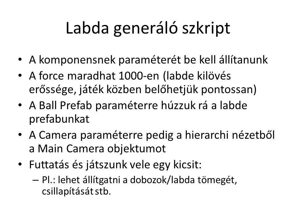 Labda generáló szkript A komponensnek paraméterét be kell állítanunk A force maradhat 1000-en (labde kilövés erőssége, játék közben belőhetjük pontossan) A Ball Prefab paraméterre húzzuk rá a labde prefabunkat A Camera paraméterre pedig a hierarchi nézetből a Main Camera objektumot Futtatás és játszunk vele egy kicsit: – Pl.: lehet állítgatni a dobozok/labda tömegét, csillapítását stb.