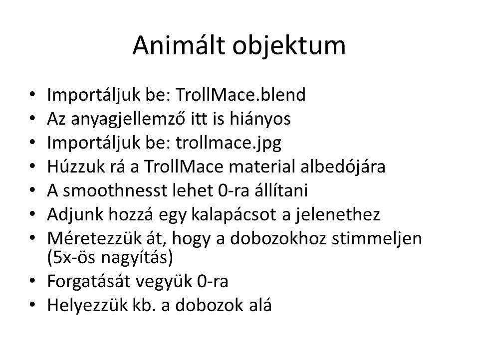 Animált objektum Importáljuk be: TrollMace.blend Az anyagjellemző itt is hiányos Importáljuk be: trollmace.jpg Húzzuk rá a TrollMace material albedójára A smoothnesst lehet 0-ra állítani Adjunk hozzá egy kalapácsot a jelenethez Méretezzük át, hogy a dobozokhoz stimmeljen (5x-ös nagyítás) Forgatását vegyük 0-ra Helyezzük kb.