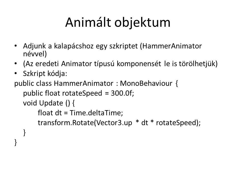 Animált objektum Adjunk a kalapácshoz egy szkriptet (HammerAnimator névvel) (Az eredeti Animator típusú komponensét le is törölhetjük) Szkript kódja: public class HammerAnimator : MonoBehaviour { public float rotateSpeed = 300.0f; void Update () { float dt = Time.deltaTime; transform.Rotate(Vector3.up * dt * rotateSpeed); }