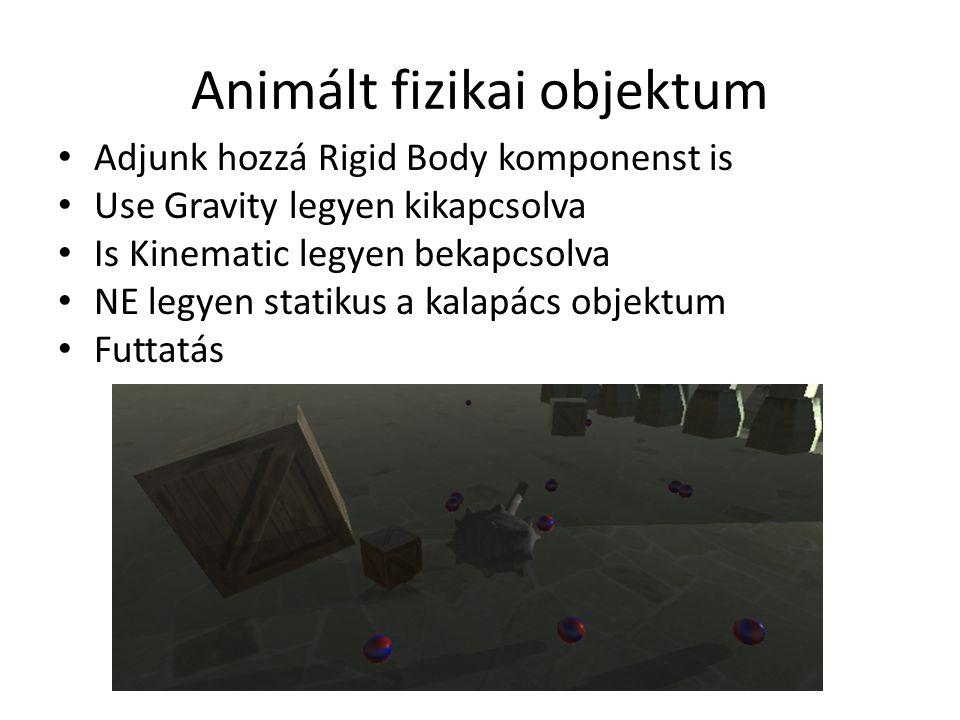 Animált fizikai objektum Adjunk hozzá Rigid Body komponenst is Use Gravity legyen kikapcsolva Is Kinematic legyen bekapcsolva NE legyen statikus a kalapács objektum Futtatás