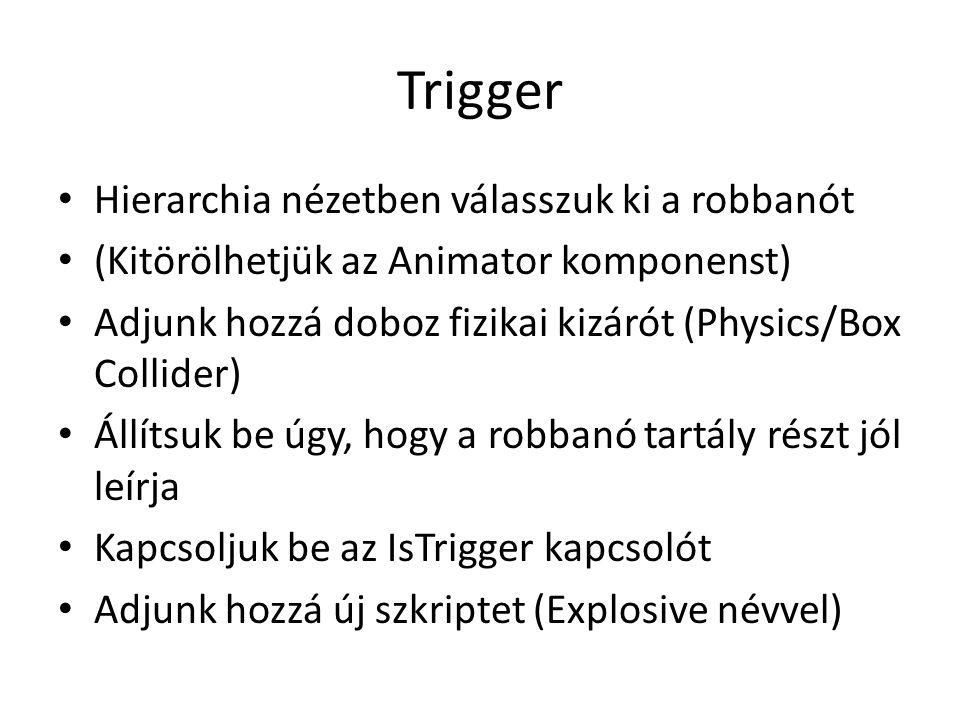 Trigger Hierarchia nézetben válasszuk ki a robbanót (Kitörölhetjük az Animator komponenst) Adjunk hozzá doboz fizikai kizárót (Physics/Box Collider) Állítsuk be úgy, hogy a robbanó tartály részt jól leírja Kapcsoljuk be az IsTrigger kapcsolót Adjunk hozzá új szkriptet (Explosive névvel)