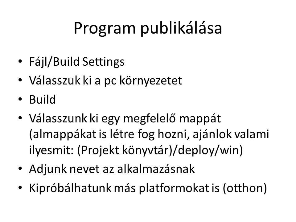 Program publikálása Fájl/Build Settings Válasszuk ki a pc környezetet Build Válasszunk ki egy megfelelő mappát (almappákat is létre fog hozni, ajánlok valami ilyesmit: (Projekt könyvtár)/deploy/win) Adjunk nevet az alkalmazásnak Kipróbálhatunk más platformokat is (otthon)