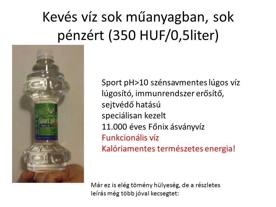 Kevés víz sok műanyagban, sok pénzért (350 HUF/0,5liter) Sport pH>10 szénsavmentes lúgos víz lúgosító, immunrendszer erősítő, sejtvédő hatású speciálisan kezelt 11.000 éves Főnix ásványvíz Funkcionális víz Kalóriamentes természetes energia.