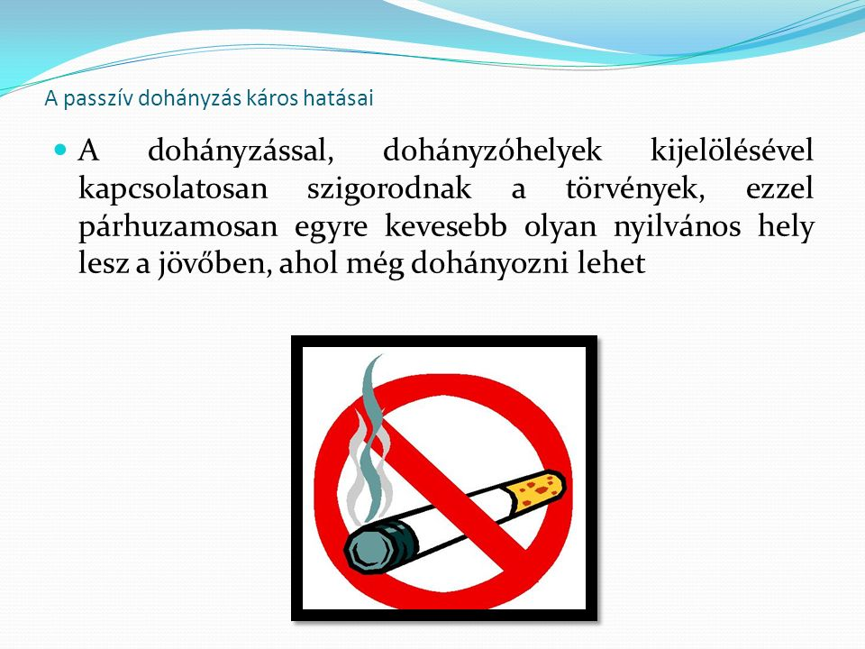 A passzív dohányzás káros hatásai A dohányzással, dohányzóhelyek kijelölésével kapcsolatosan szigorodnak a törvények, ezzel párhuzamosan egyre kevesebb olyan nyilvános hely lesz a jövőben, ahol még dohányozni lehet