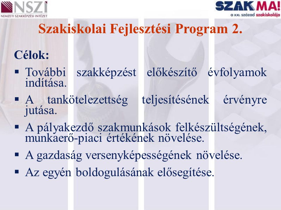 Szakiskolai Fejlesztési Program 2. Célok:  További szakképzést előkészítő évfolyamok indítása.  A tankötelezettség teljesítésének érvényre jutása. 