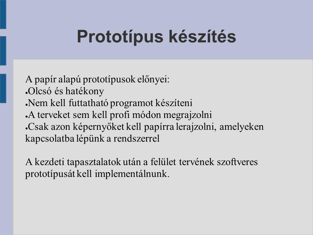 Prototípus készítés A papír alapú prototípusok előnyei: ● Olcsó és hatékony ● Nem kell futtatható programot készíteni ● A terveket sem kell profi módon megrajzolni ● Csak azon képernyőket kell papírra lerajzolni, amelyeken kapcsolatba lépünk a rendszerrel A kezdeti tapasztalatok után a felület tervének szoftveres prototípusát kell implementálnunk.