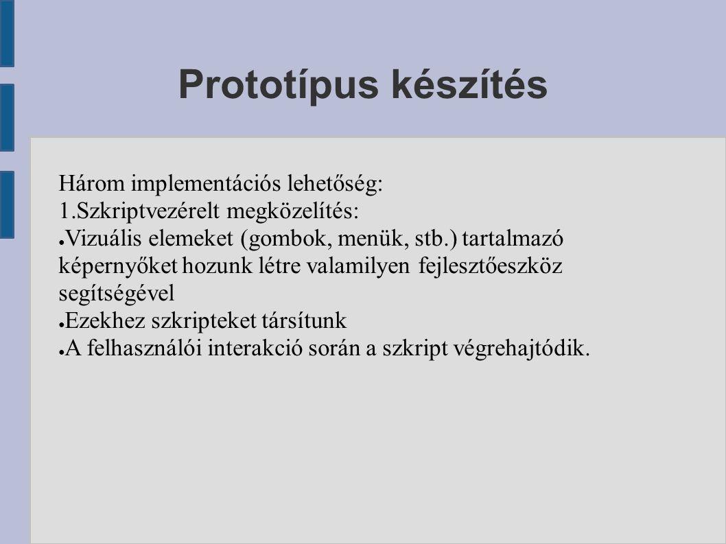Prototípus készítés Három implementációs lehetőség: 1.Szkriptvezérelt megközelítés: ● Vizuális elemeket (gombok, menük, stb.) tartalmazó képernyőket hozunk létre valamilyen fejlesztőeszköz segítségével ● Ezekhez szkripteket társítunk ● A felhasználói interakció során a szkript végrehajtódik.