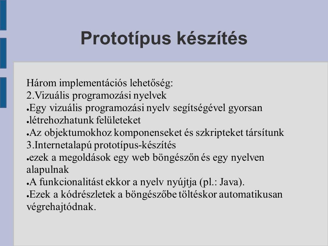 Prototípus készítés Három implementációs lehetőség: 2.Vizuális programozási nyelvek ● Egy vizuális programozási nyelv segítségével gyorsan ● létrehozhatunk felületeket ● Az objektumokhoz komponenseket és szkripteket társítunk 3.Internetalapú prototípus-készítés ● ezek a megoldások egy web böngészőn és egy nyelven alapulnak ● A funkcionalitást ekkor a nyelv nyújtja (pl.: Java).