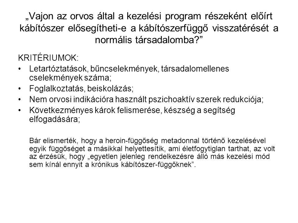 """""""Vajon az orvos által a kezelési program részeként előírt kábítószer elősegítheti-e a kábítószerfüggő visszatérését a normális társadalomba KRITÉRIUMOK: Letartóztatások, bűncselekmények, társadalomellenes cselekmények száma; Foglalkoztatás, beiskolázás; Nem orvosi indikációra használt pszichoaktív szerek redukciója; Következményes károk felismerése, készség a segítség elfogadására; Bár elismerték, hogy a heroin-függőség metadonnal történő kezelésével egyik függőséget a másikkal helyettesítik, ami életfogytiglan tarthat, az volt az érzésük, hogy """"egyetlen jelenleg rendelkezésre álló más kezelési mód sem kínál ennyit a krónikus kábítószer-függőknek ."""