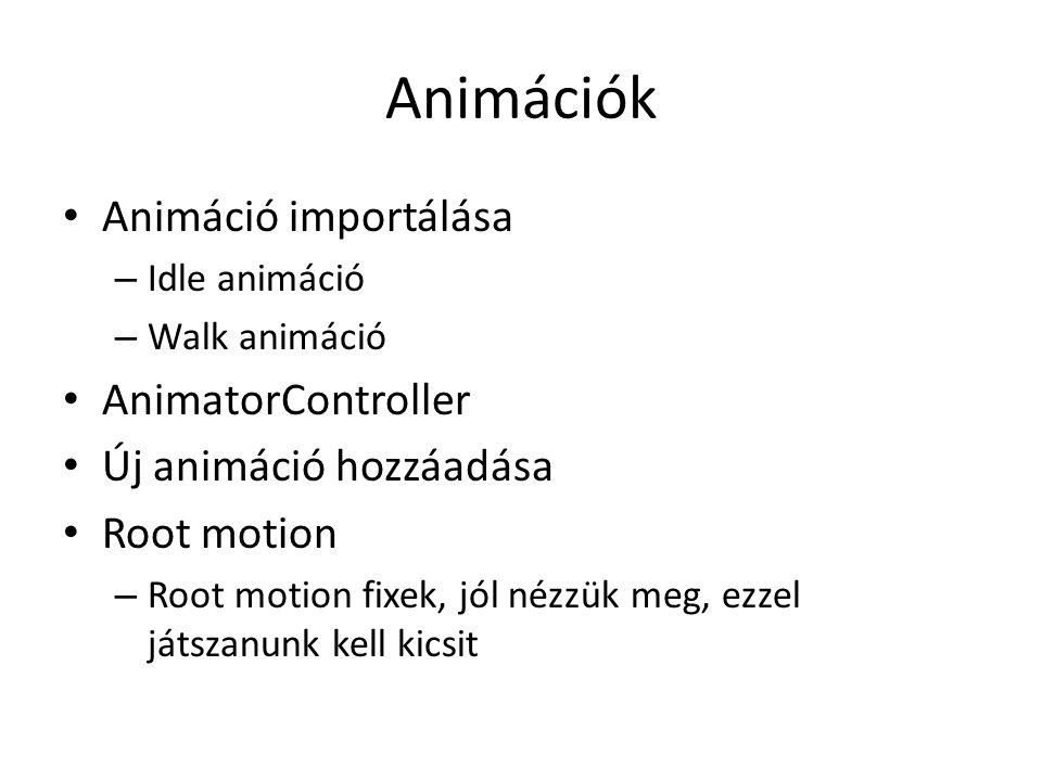 Animációk Animáció importálása – Idle animáció – Walk animáció AnimatorController Új animáció hozzáadása Root motion – Root motion fixek, jól nézzük meg, ezzel játszanunk kell kicsit