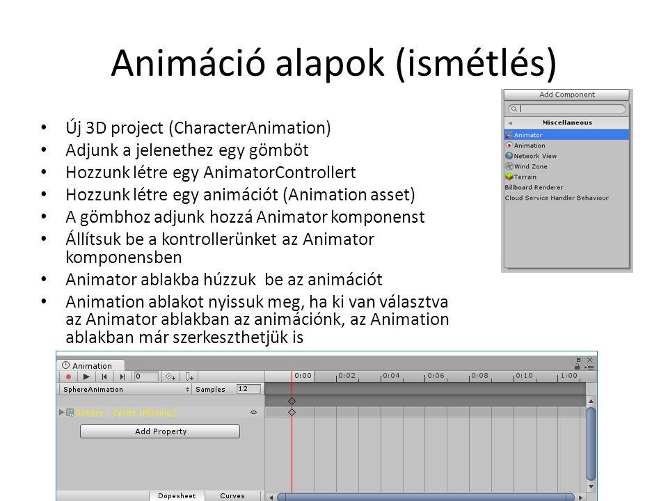 Animáció alapok (ismétlés) Új 3D project (CharacterAnimation) Adjunk a jelenethez egy gömböt Hozzunk létre egy AnimatorControllert Hozzunk létre egy animációt (Animation asset) A gömbhoz adjunk hozzá Animator komponenst Állítsuk be a kontrollerünket az Animator komponensben Animator ablakba húzzuk be az animációt Animation ablakot nyissuk meg, ha ki van választva az Animator ablakban az animációnk, az Animation ablakban már szerkeszthetjük is