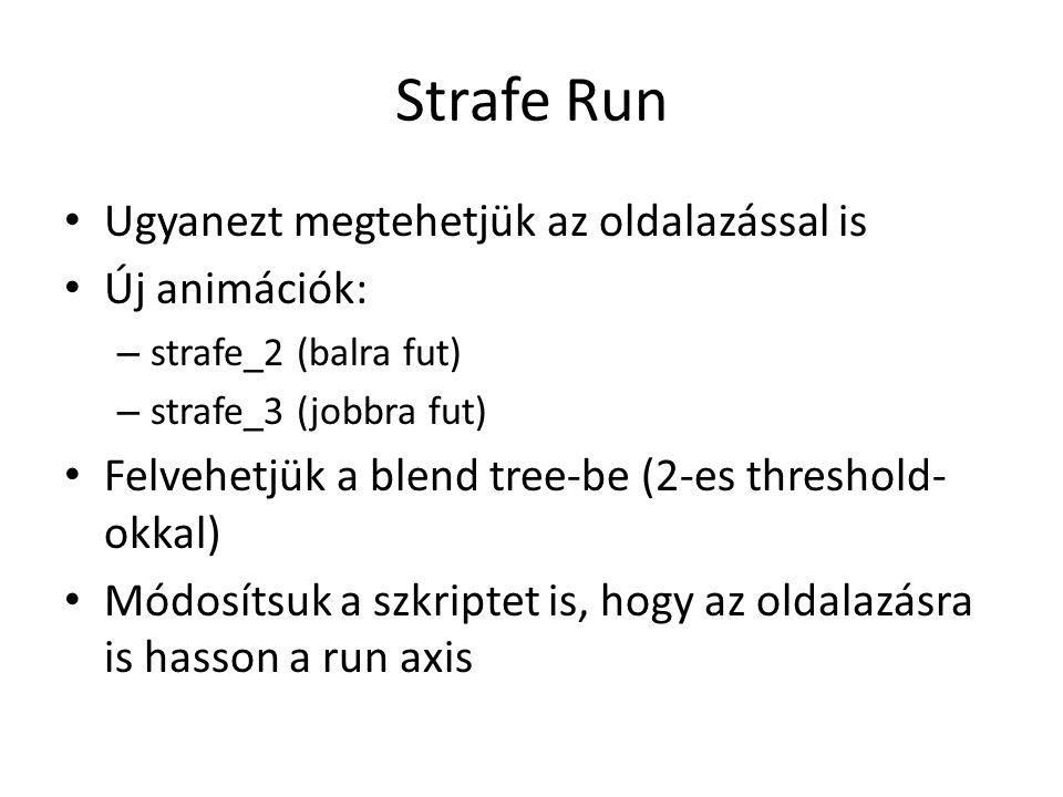 Strafe Run Ugyanezt megtehetjük az oldalazással is Új animációk: – strafe_2 (balra fut) – strafe_3 (jobbra fut) Felvehetjük a blend tree-be (2-es threshold- okkal) Módosítsuk a szkriptet is, hogy az oldalazásra is hasson a run axis