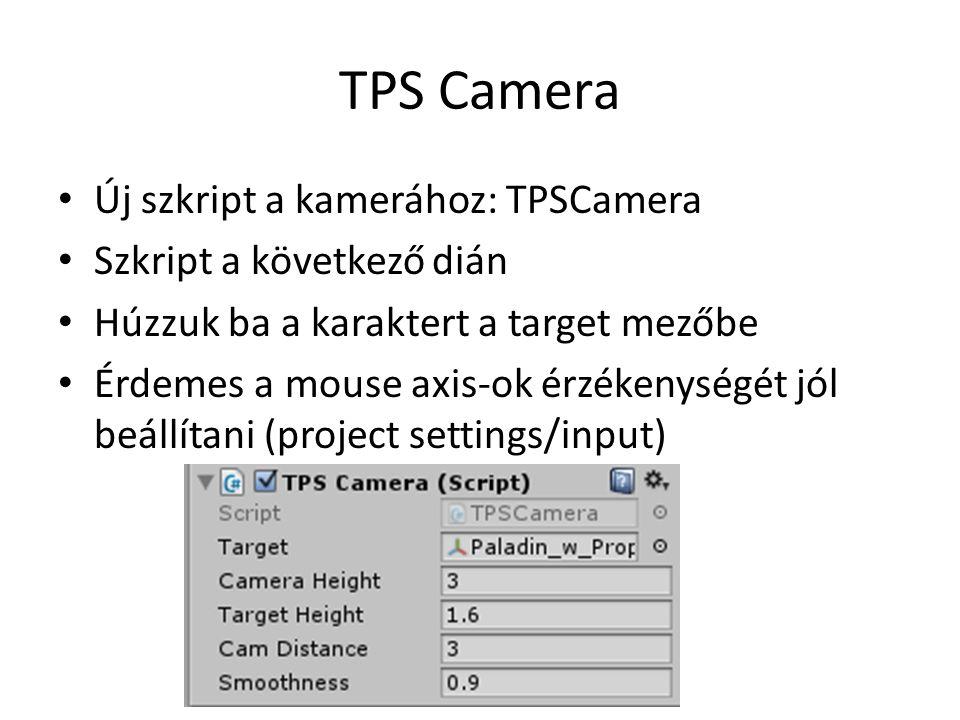 TPS Camera Új szkript a kamerához: TPSCamera Szkript a következő dián Húzzuk ba a karaktert a target mezőbe Érdemes a mouse axis-ok érzékenységét jól beállítani (project settings/input)