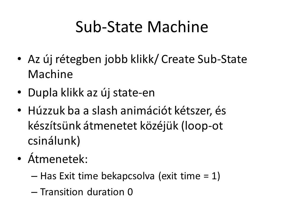 Sub-State Machine Az új rétegben jobb klikk/ Create Sub-State Machine Dupla klikk az új state-en Húzzuk ba a slash animációt kétszer, és készítsünk átmenetet közéjük (loop-ot csinálunk) Átmenetek: – Has Exit time bekapcsolva (exit time = 1) – Transition duration 0
