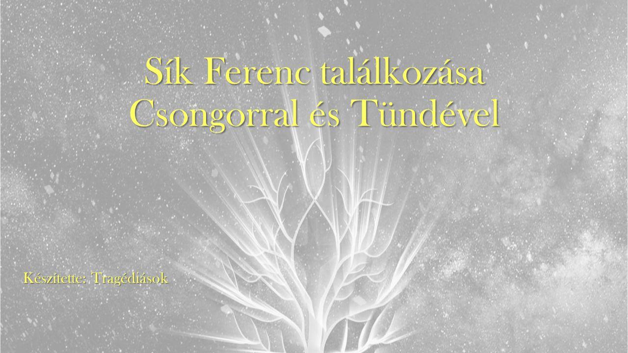 Sík Ferenc találkozása Csongorral és Tündével Készítette: Tragédiások