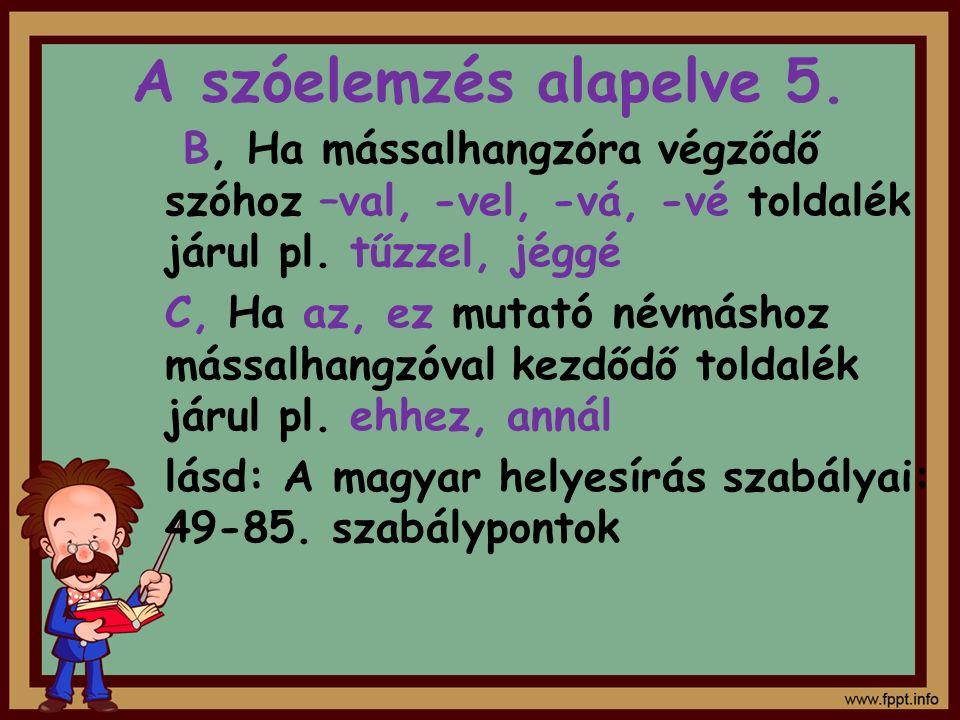 A szóelemzés alapelve 5. B, Ha mássalhangzóra végződő szóhoz –val, -vel, -vá, -vé toldalék járul pl. tűzzel, jéggé C, Ha az, ez mutató névmáshoz mássa