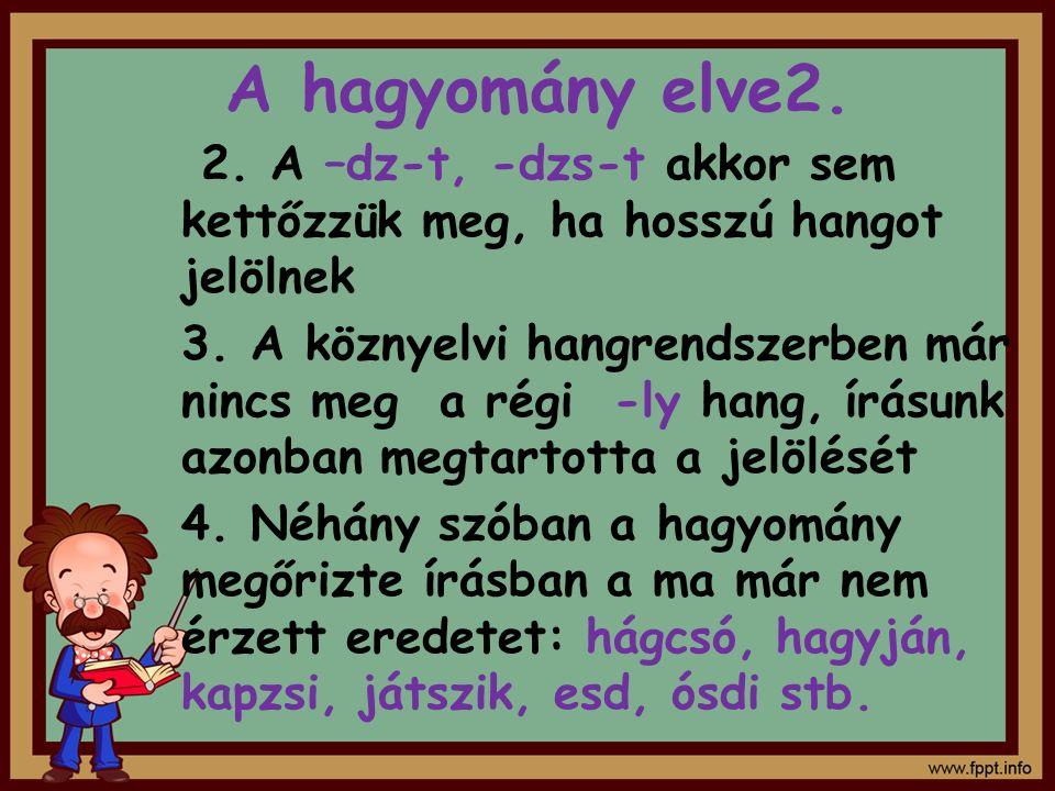 A hagyomány elve2. 2. A –dz-t, -dzs-t akkor sem kettőzzük meg, ha hosszú hangot jelölnek 3. A köznyelvi hangrendszerben már nincs meg a régi -ly hang,