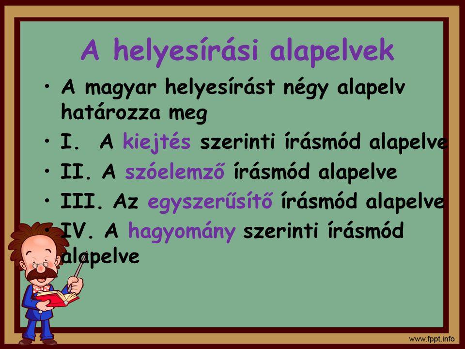 A helyesírási alapelvek A magyar helyesírást négy alapelv határozza meg I. A kiejtés szerinti írásmód alapelve II. A szóelemző írásmód alapelve III. A