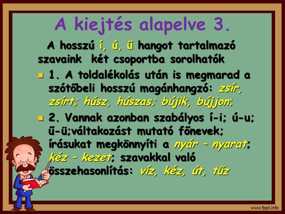 A kiejtés alapelve 3. A hosszú í, ú, ű hangot tartalmazó szavaink két csoportba sorolhatók 1. A toldalékolás után is megmarad a szótőbeli hosszú magán