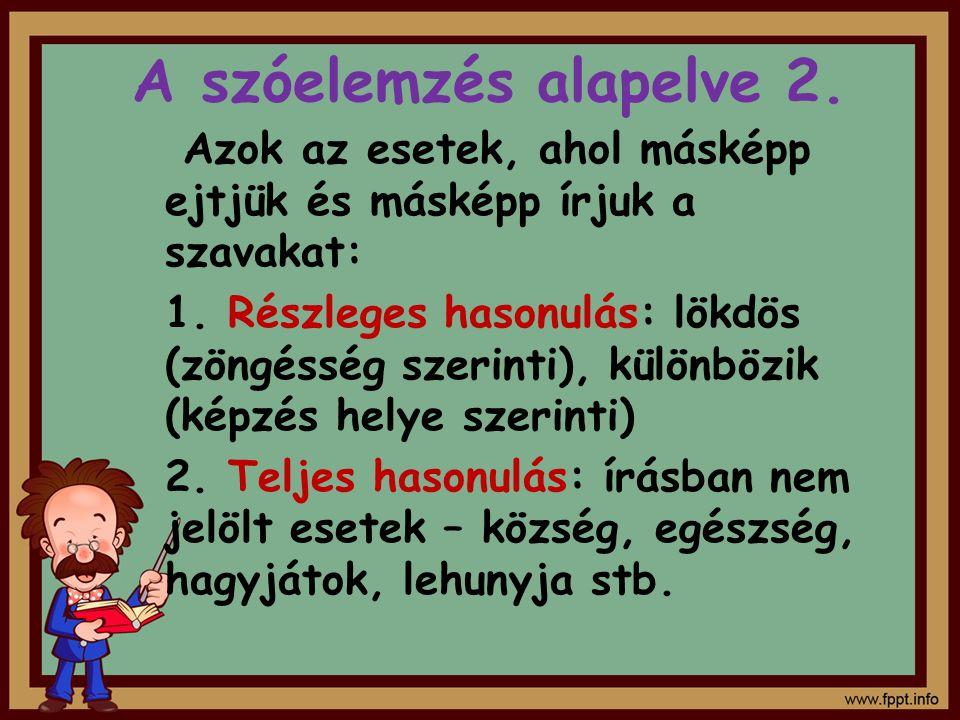 A szóelemzés alapelve 2. Azok az esetek, ahol másképp ejtjük és másképp írjuk a szavakat: 1. Részleges hasonulás: lökdös (zöngésség szerinti), különbö