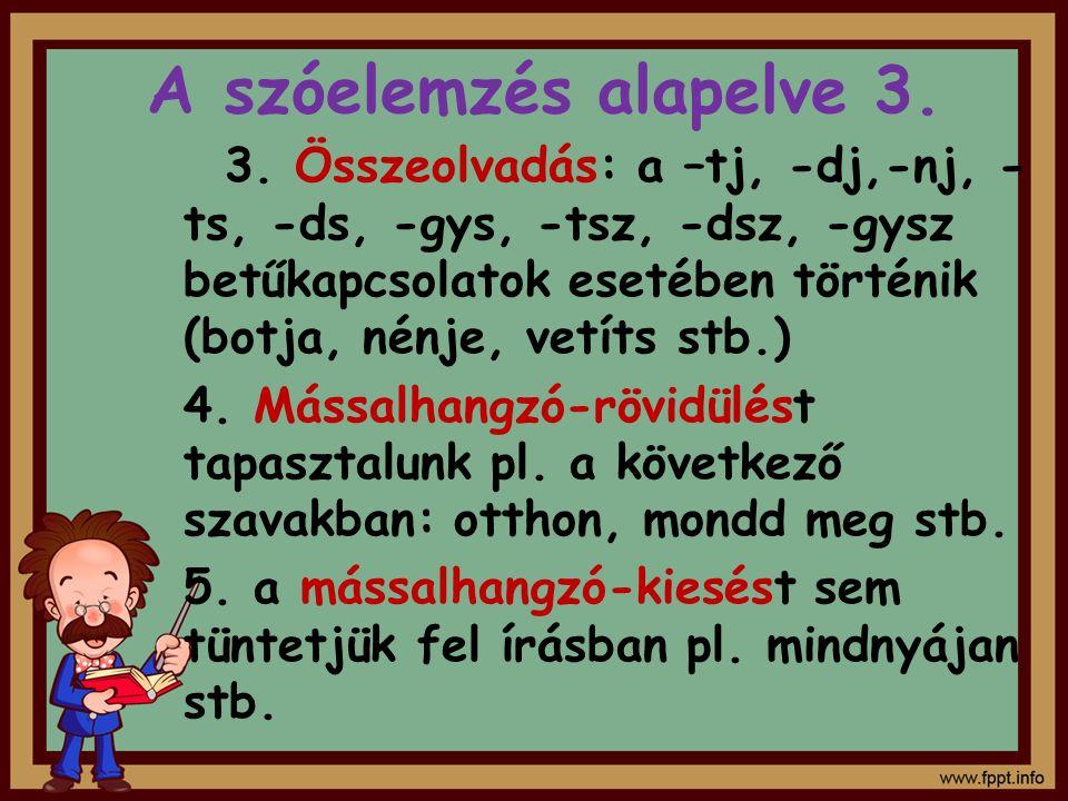 A szóelemzés alapelve 3. 3. Összeolvadás: a –tj, -dj,-nj, - ts, -ds, -gys, -tsz, -dsz, -gysz betűkapcsolatok esetében történik (botja, nénje, vetíts s