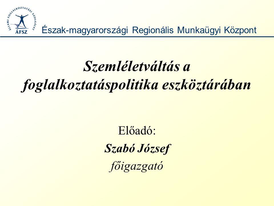 Szemléletváltás a foglalkoztatáspolitika eszköztárában Előadó: Szabó József főigazgató Észak-magyarországi Regionális Munkaügyi Központ