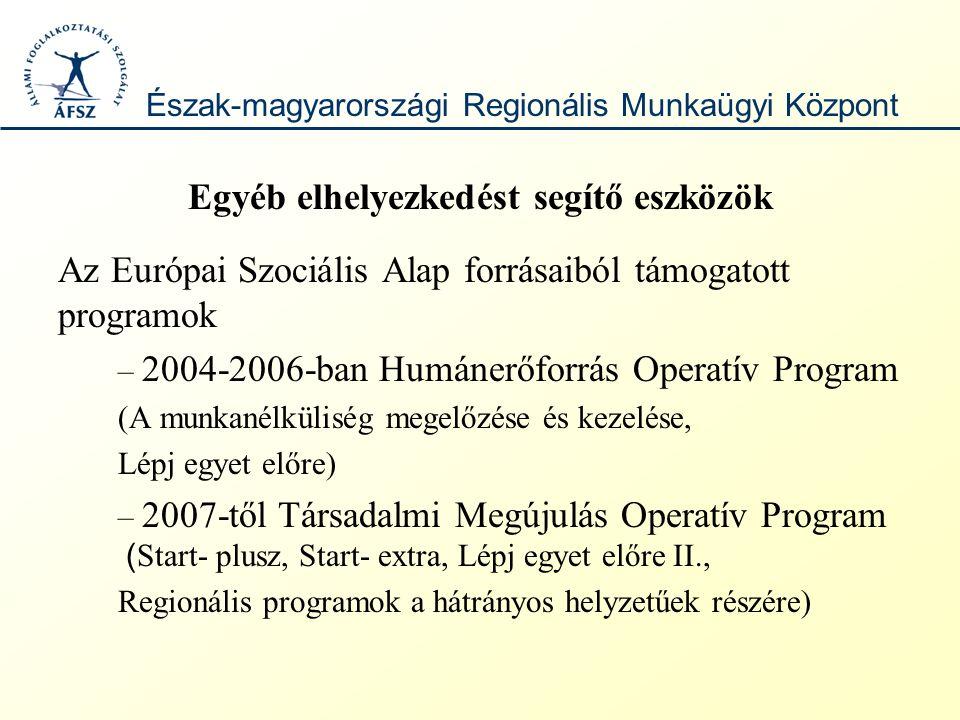 Egyéb elhelyezkedést segítő eszközök Az Európai Szociális Alap forrásaiból támogatott programok – 2004-2006-ban Humánerőforrás Operatív Program (A munkanélküliség megelőzése és kezelése, Lépj egyet előre) – 2007-től Társadalmi Megújulás Operatív Program ( Start- plusz, Start- extra, Lépj egyet előre II., Regionális programok a hátrányos helyzetűek részére) Észak-magyarországi Regionális Munkaügyi Központ