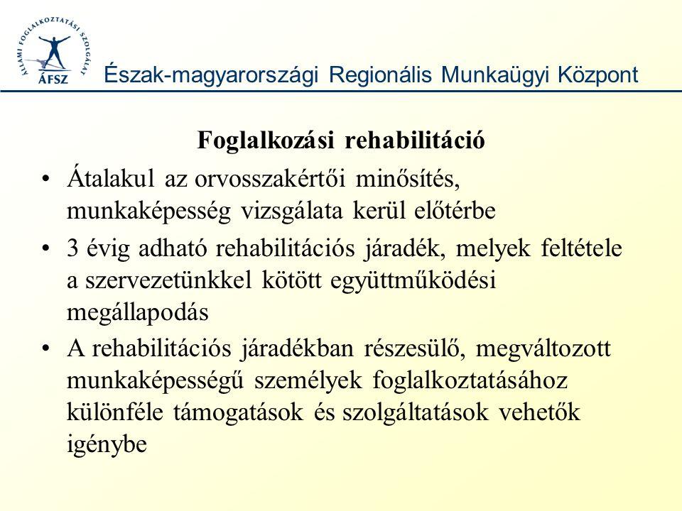 Foglalkozási rehabilitáció Átalakul az orvosszakértői minősítés, munkaképesség vizsgálata kerül előtérbe 3 évig adható rehabilitációs járadék, melyek feltétele a szervezetünkkel kötött együttműködési megállapodás A rehabilitációs járadékban részesülő, megváltozott munkaképességű személyek foglalkoztatásához különféle támogatások és szolgáltatások vehetők igénybe Észak-magyarországi Regionális Munkaügyi Központ