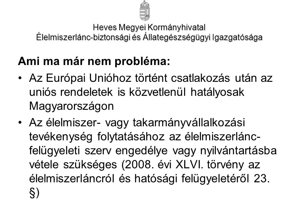 Ami ma már nem probléma: Az Európai Unióhoz történt csatlakozás után az uniós rendeletek is közvetlenül hatályosak Magyarországon Az élelmiszer- vagy takarmányvállalkozási tevékenység folytatásához az élelmiszerlánc- felügyeleti szerv engedélye vagy nyilvántartásba vétele szükséges (2008.