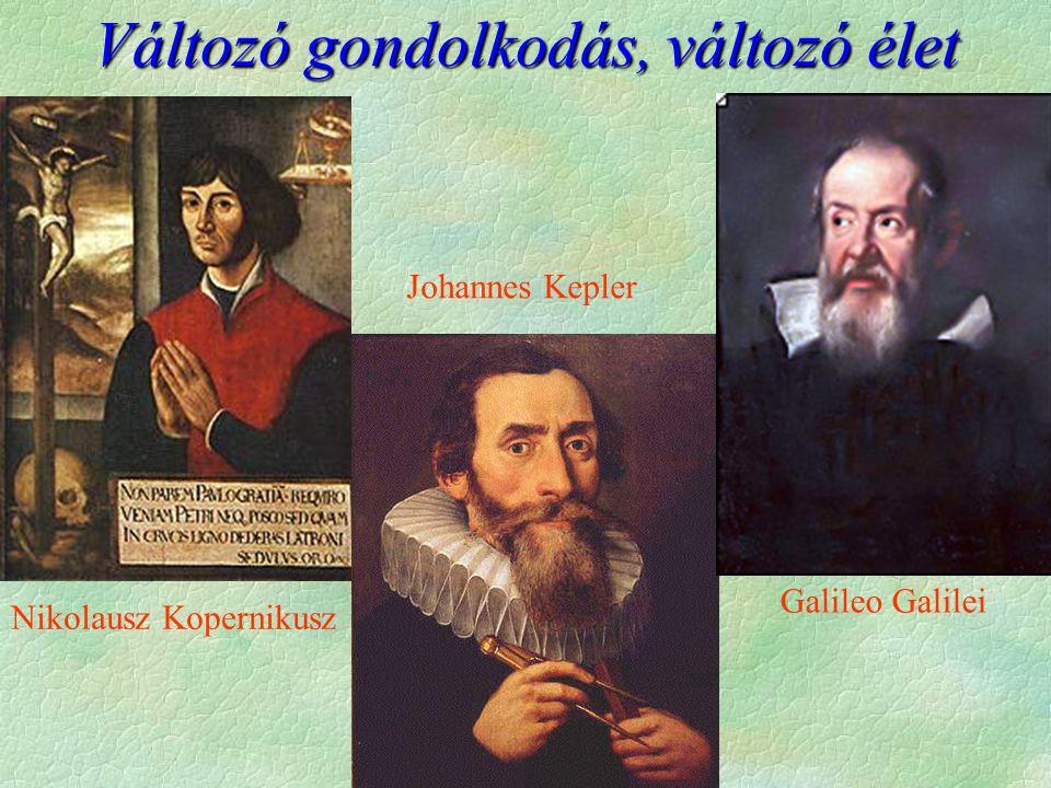 Változó gondolkodás, változó élet Nikolausz Kopernikusz Johannes Kepler Galileo Galilei