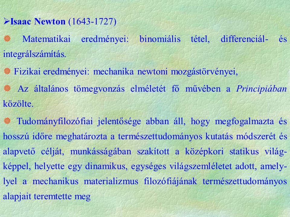  Isaac Newton (1643-1727)  Matematikai eredményei: binomiális tétel, differenciál- és integrálszámítás.  Fizikai eredményei: mechanika newtoni mozg