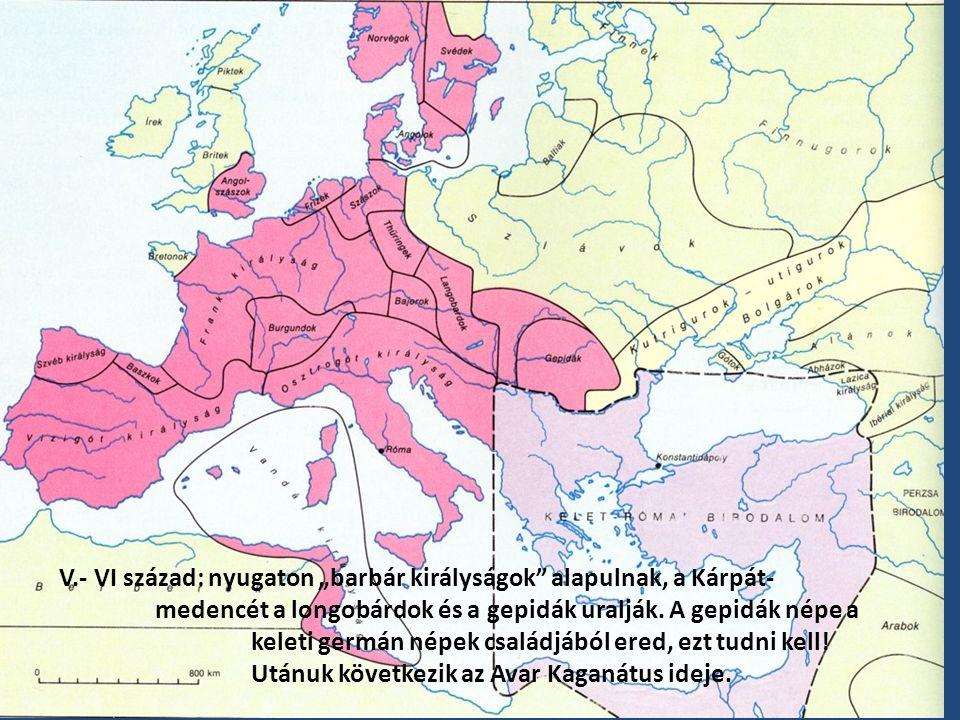 """V.- VI század: nyugaton """"barbár királyságok"""" alapulnak, a Kárpát- medencét a longobárdok és a gepidák uralják. A gepidák népe a keleti germán népek cs"""