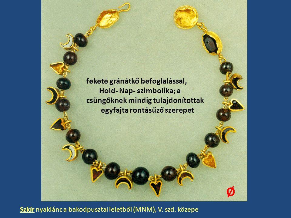 Szkír nyaklánc a bakodpusztai leletből (MNM), V. szd. közepe fekete gránátkő befoglalással, Hold- Nap- szimbolika; a csüngőknek mindig tulajdonítottak