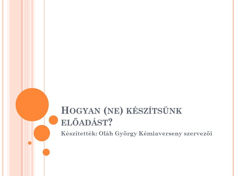 H OGYAN ( NE ) KÉSZÍTSÜNK ELŐADÁST Készítették: Oláh György Kémiaverseny szervezői