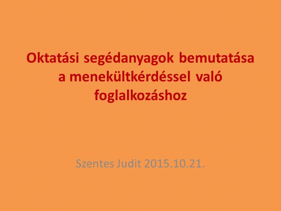 Oktatási segédanyagok bemutatása a menekültkérdéssel való foglalkozáshoz Szentes Judit 2015.10.21.