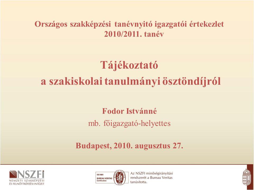 Országos szakképzési tanévnyitó igazgatói értekezlet 2010/2011. tanév Tájékoztató a szakiskolai tanulmányi ösztöndíjról Fodor Istvánné mb. főigazgató-