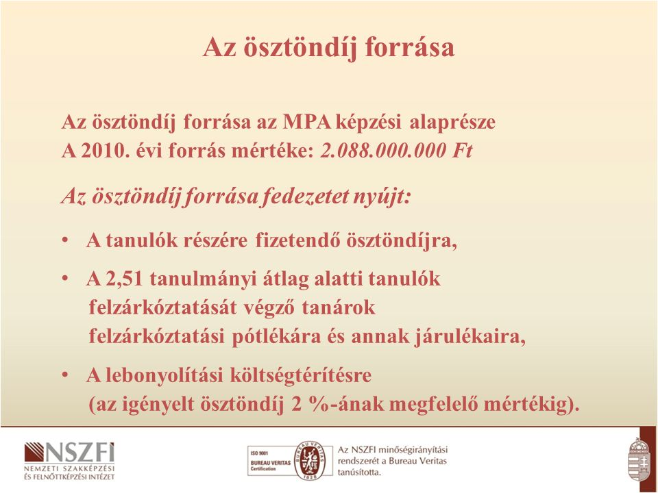 Az ösztöndíj forrása Az ösztöndíj forrása az MPA képzési alaprésze A 2010. évi forrás mértéke: 2.088.000.000 Ft Az ösztöndíj forrása fedezetet nyújt: