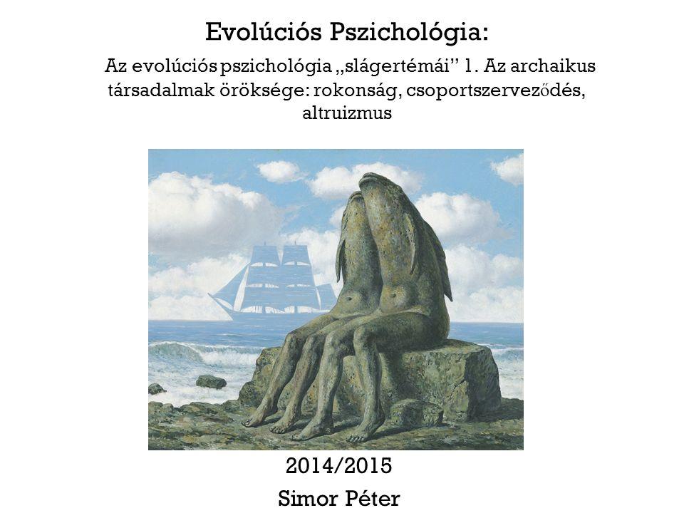 """Evolúciós Pszichológia: Az evolúciós pszichológia """"slágertémái"""" 1. Az archaikus társadalmak öröksége: rokonság, csoportszervez ő dés, altruizmus 2014/"""