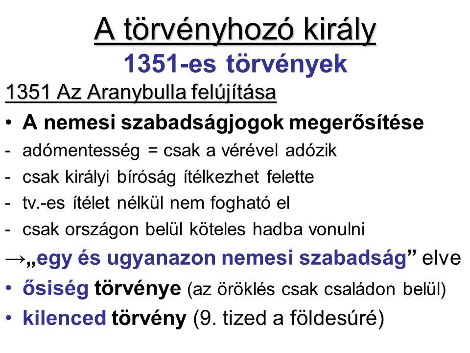 """A törvényhozó király A törvényhozó király 1351-es törvények 1351 Az Aranybulla felújítása A nemesi szabadságjogok megerősítése -adómentesség = csak a vérével adózik -csak királyi bíróság ítélkezhet felette -tv.-es ítélet nélkül nem fogható el -csak országon belül köteles hadba vonulni →""""egy és ugyanazon nemesi szabadság elve ősiség törvénye (az öröklés csak családon belül) kilenced törvény (9."""