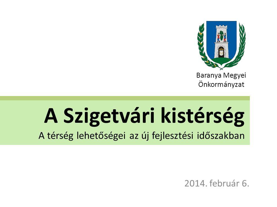 A Szigetvári kistérség A térség lehetőségei az új fejlesztési időszakban 2014. február 6. Baranya Megyei Önkormányzat