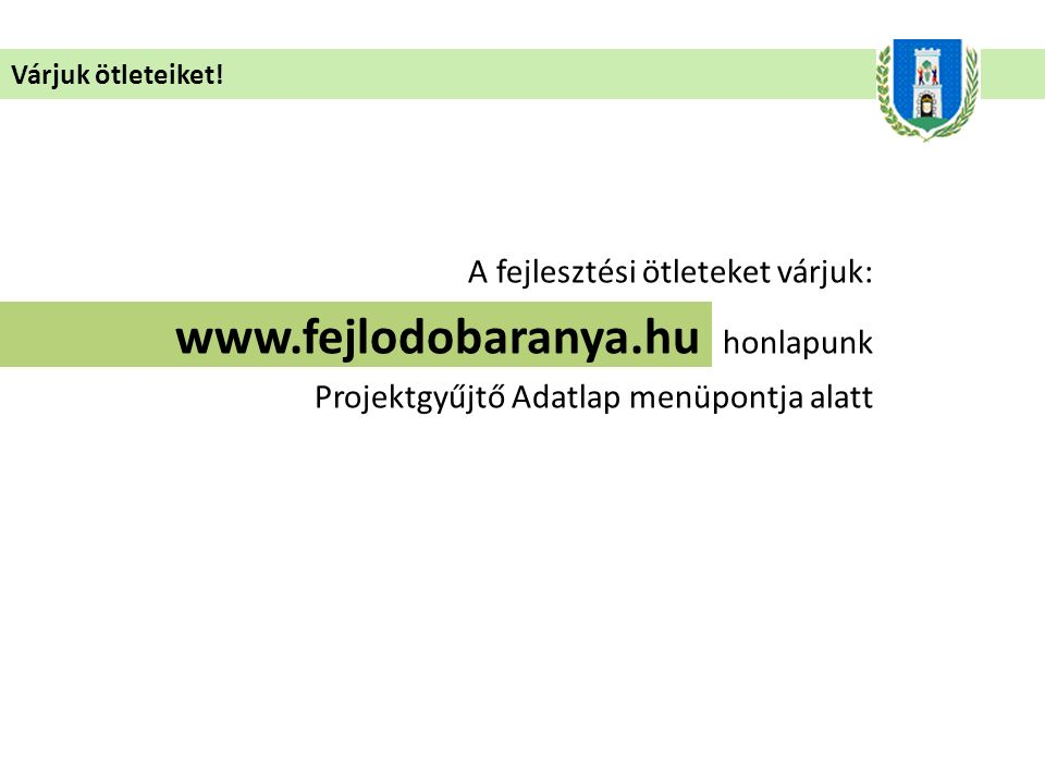 Várjuk ötleteiket! A fejlesztési ötleteket várjuk: www.fejlodobaranya.hu honlapunk Projektgyűjtő Adatlap menüpontja alatt