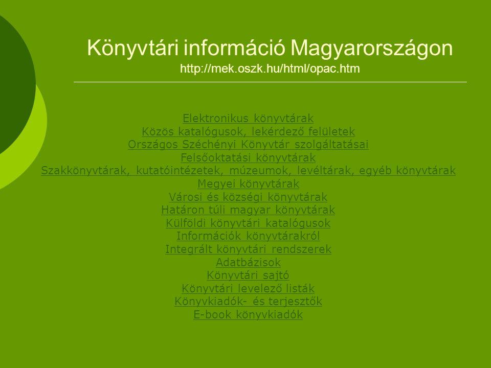 Könyvtári információ Magyarországon http://mek.oszk.hu/html/opac.htm Elektronikus könyvtárak Közös katalógusok, lekérdező felületek Országos Széchényi Könyvtár szolgáltatásai Felsőoktatási könyvtárak Szakkönyvtárak, kutatóintézetek, múzeumok, levéltárak, egyéb könyvtárak Megyei könyvtárak Városi és községi könyvtárak Határon túli magyar könyvtárak Külföldi könyvtári katalógusok Információk könyvtárakról Integrált könyvtári rendszerek Adatbázisok Könyvtári sajtó Könyvtári levelező listák Könyvkiadók- és terjesztők E-book könyvkiadók