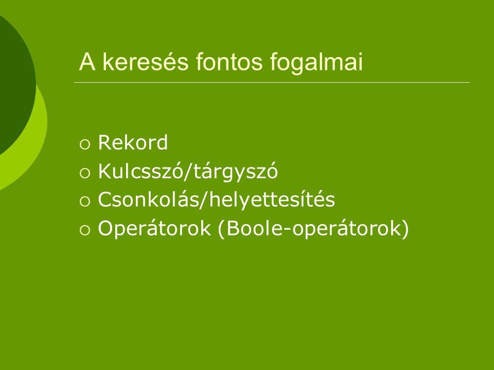 A keresés fontos fogalmai  Rekord  Kulcsszó/tárgyszó  Csonkolás/helyettesítés  Operátorok (Boole-operátorok)
