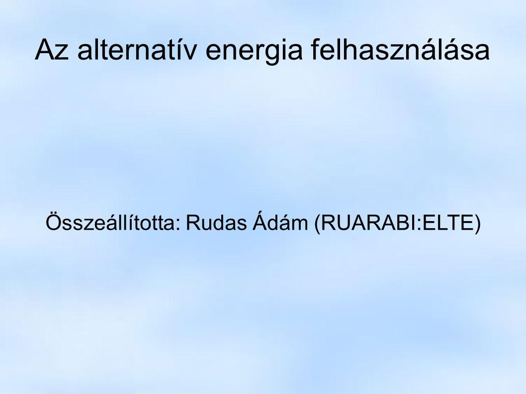 Az alternatív energia felhasználása Összeállította: Rudas Ádám (RUARABI:ELTE)