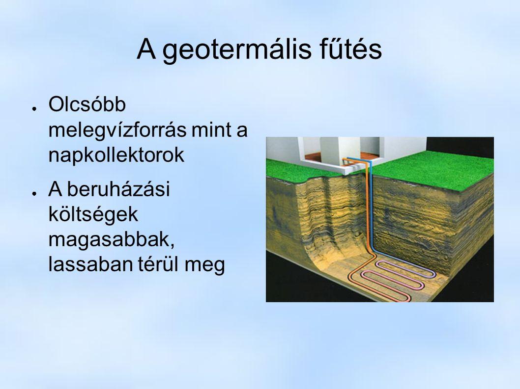 A geotermális fűtés ● Olcsóbb melegvízforrás mint a napkollektorok ● A beruházási költségek magasabbak, lassaban térül meg