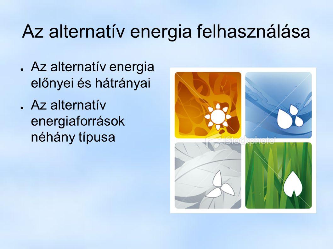 Az alternatív energia felhasználása ● Az alternatív energia előnyei és hátrányai ● Az alternatív energiaforrások néhány típusa