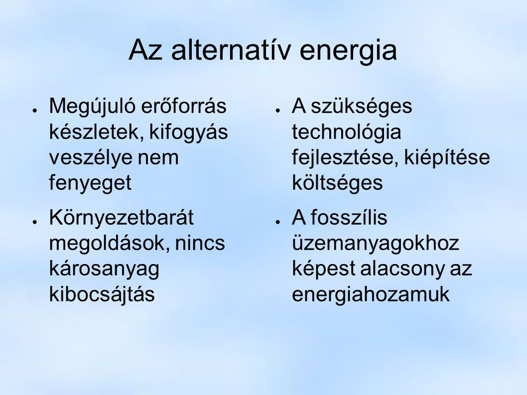Az alternatív energia ● Megújuló erőforrás készletek, kifogyás veszélye nem fenyeget ● Környezetbarát megoldások, nincs károsanyag kibocsájtás ● A szükséges technológia fejlesztése, kiépítése költséges ● A fosszílis üzemanyagokhoz képest alacsony az energiahozamuk
