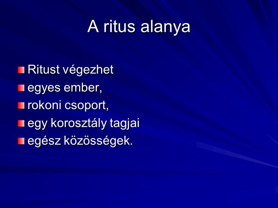 A ritus alanya Ritust végezhet egyes ember, rokoni csoport, egy korosztály tagjai egész közösségek.